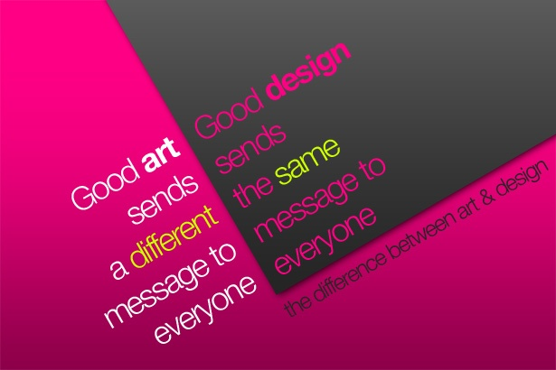 Good Art Sends a Different Message to Everyone. Good Design Sends the Same Message to Everyone.