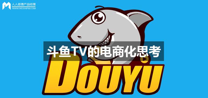 斗鱼TV的电商化思考:直播与电商的结合将是大势所趋 | 人人都是产品经理