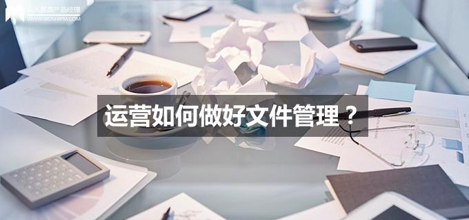 刘玮冬运营手记 | 运营如何做好文件管理 | 人人都是产品经理