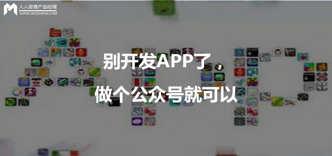 别开发App了,做个公众号就可以 | 人人都是产品经理