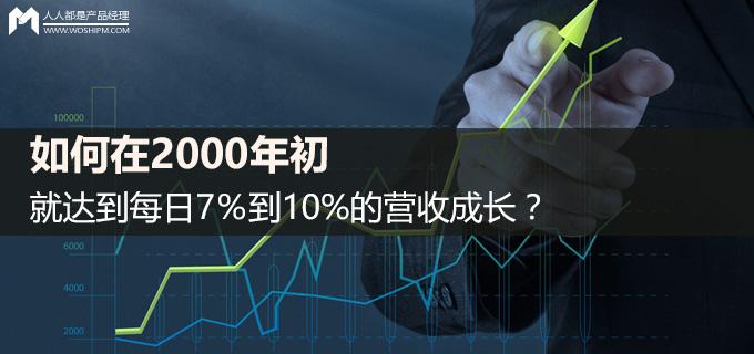 如何在2000年初,就达到每日7%到10%的营收成长?