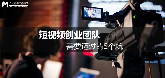 短视频运营第三弹:短视频创业团队需要迈过的5个坑