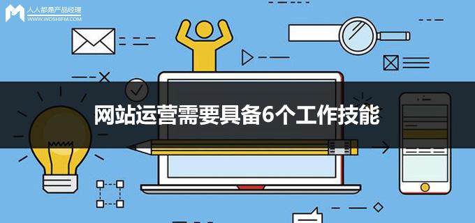 网站运营需要具备6个工作技能   人人都是产品经理