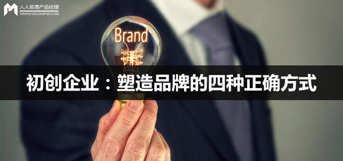 初创企业:塑造品牌的四种正确方式   人人都是产品经理