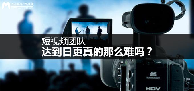 短视频运营第12弹:短视频团队达到日更真的那么难吗?