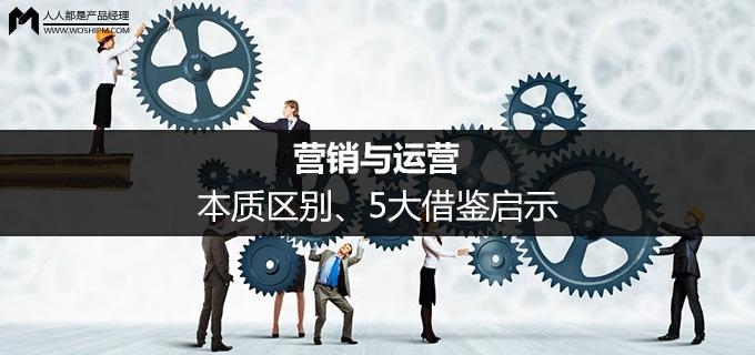 营销与运营:本质区别、5大借鉴启示