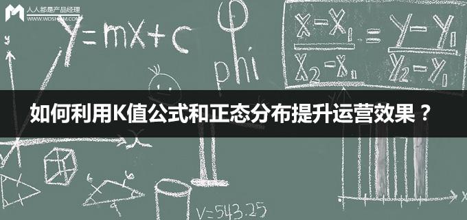 数学不好的产品不是一个好运营:如何利用K值公式和正态分布提升运营效果?   人人都是产品经理