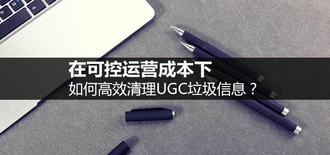 算法设计 在可控运营成本下,如何高效清理UGC垃圾信息?