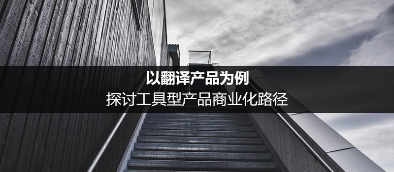 以翻译产品为例,探讨工具型产品商业化路径