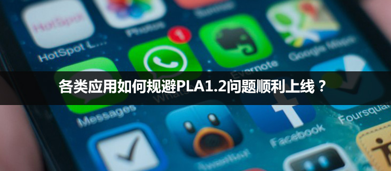 干货贴:各类应用如何规避PLA1.2问题顺利上线?