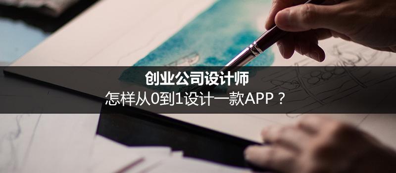 创业公司设计师,怎样从0到1设计一款APP?