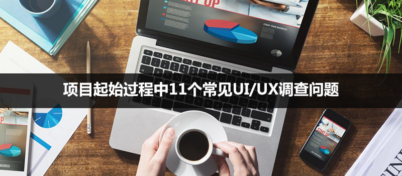 项目起始过程中11个常见UI/UX调查问题