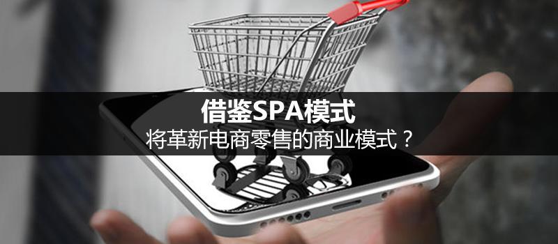 借鉴SPA模式,该怎样革新电商零售的商业模式?