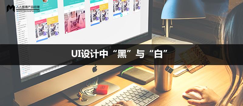 """产品配色风格探讨:ui设计中""""黑""""与""""白"""""""