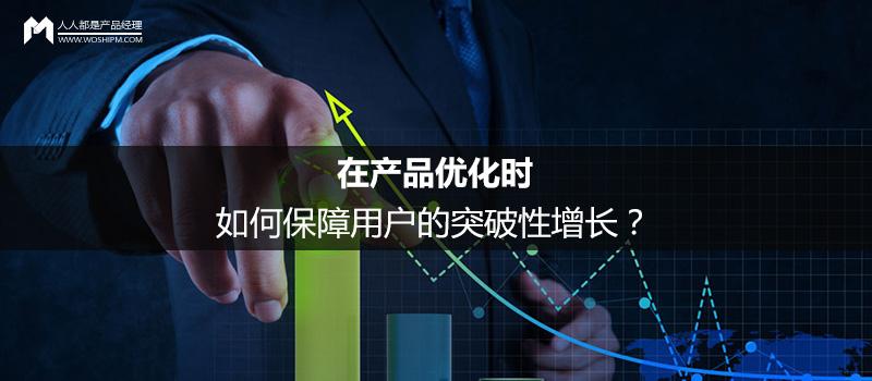 在产品优化时,如何保障用户的突破性增长?