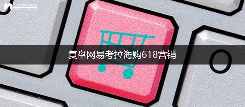 复盘网易考拉海购618营销:个性化消费时代的经典营销战役