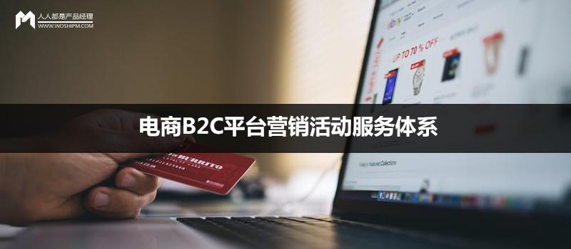 干货贴:电商B2C平台营销活动服务体系构建思路 | 人人都是产品经理