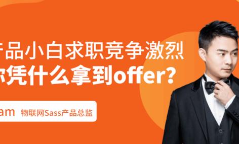 线上公开课 | 产品小白求职竞争激烈,你凭什么拿到offer?